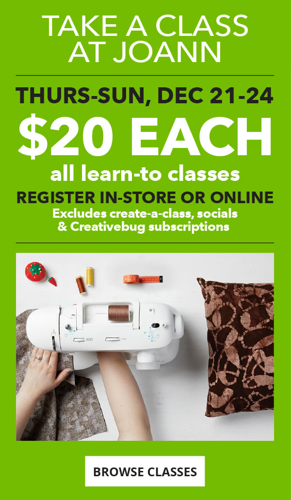 Take a class at JOANN. All learn to classes. $20 each. Thursday to Sunday. December 21 to 21. Sign up in-store or onleine. BROWSE CLASSES.