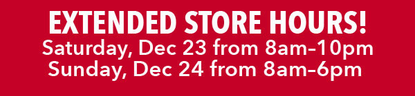 Extended Store Hours. Saturday, Dec 23 8am-10pm. Sunday, Dec 24 8am-6pm. FIND A STORE.