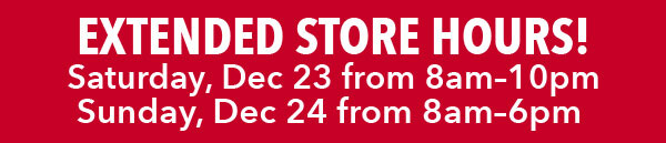 Extended Store Hours Saturday, Dec 23 from 8am-10pm, Sunday, Dec 24 from 8am-6pm. FIND A STORE.