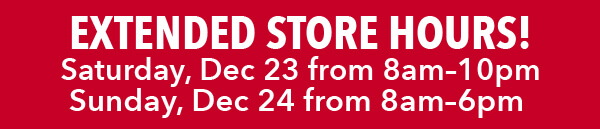Extended Store Hours. Saturday, Dec 23 from 8am-10pm, and Sunday, Dec 24 8am-6pm. FIND A STORE.
