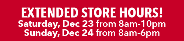 Extended store hours. Sunday Dec 24 from 8am-6pm. FIND A STORE.