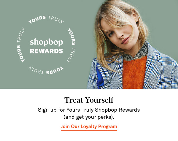 Sign up for Yours Truly Shopbop Rewardsand get your perks.