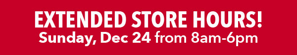 Extended Store Hours! Sunday, Dec 24 from 8am-6pm.
