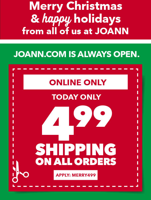 Joann.com Is Always Open. Today Only. 4.99 Shipping on All Orders. APPLY: MERRY499.
