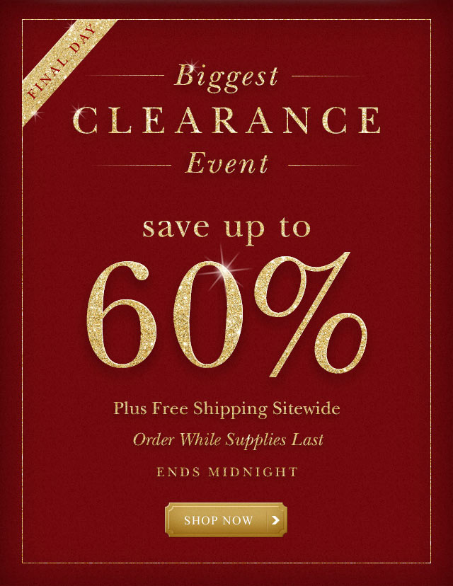 Final Day. Biggest Clearance Event. Save up to 60% plus free shipping sitewide. Oder while supplies last. Ends Tuesday, December 26.