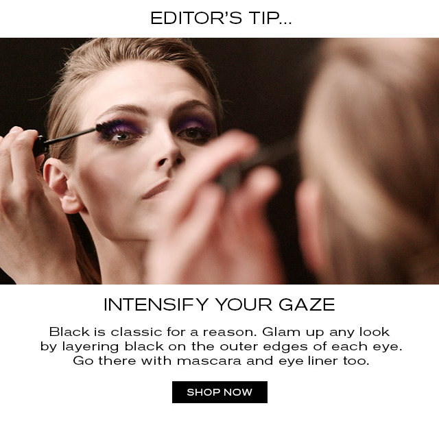EDITOR'S TIP  INTENSIFY YOUR GAZE. Black is classic for a reason. Glam up any look by layering black on the outer edges of each eye. Go there with mascara and eye liner too.  SHOP NOW