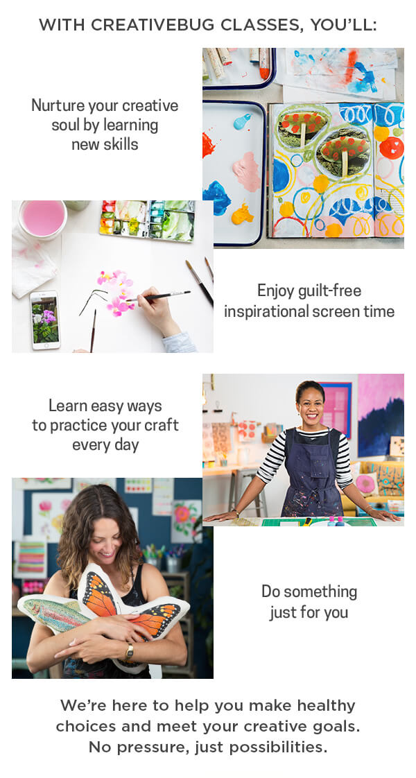 With Creativebug classes, you'll nurture your creative soul, enjoy guilt-free screen time, learn easy ways to craft, do something for you.