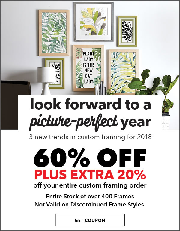 Look forward to a picture-perfect year. 3 new trends in custom framing for 2018. 60% off plus extra 20% off your entire custom framing order. Entire stock of over 400 frames. GET COUPON.
