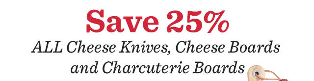 Save 25% All Cheese Knives, Cheese Boards & Charcuterie Boards