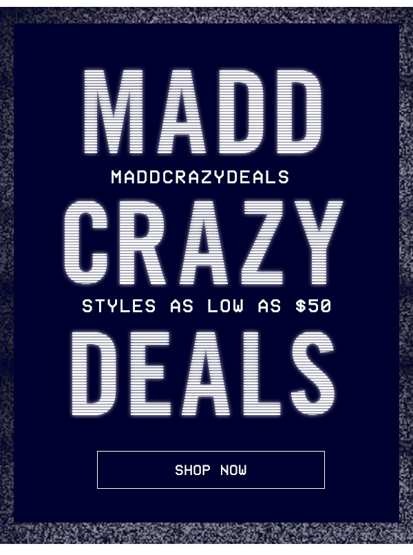 MADD CRAZY DEALS! STYLES AS LOW AS $50