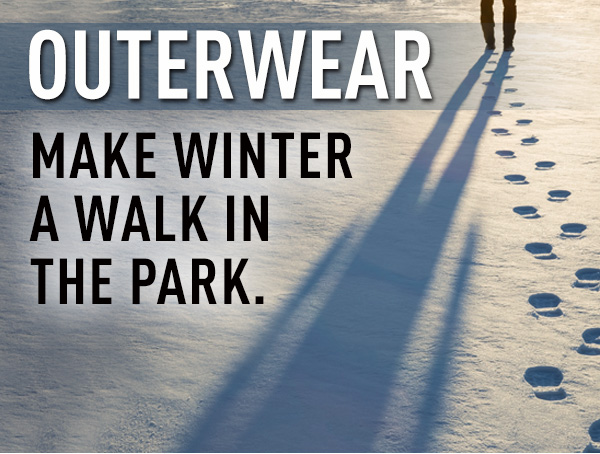 Outerwear - Make winter a walk in the park.