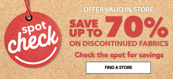 Spot Check. Offer vlaid in-store. Save up to 70% on discontinued fabrics. Checkthe spot for savings. FIND A STORE.