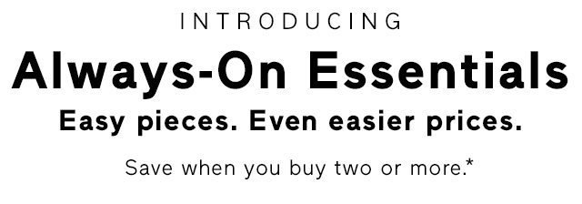 INTRODUCING Always-On Essentials Easy pieces. Even easier prices.