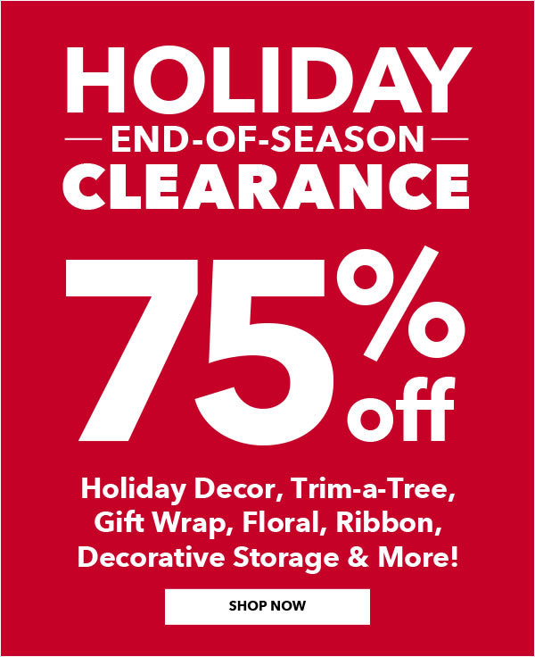 Holiday End-Of-Season Clearance. 75% off Holiday Decor, Trim-a-Tree, Gift Wrap, Floral, Ribbon, Decorative Storage and More. SHOP NOW.
