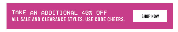 take an additional 40% off all sale and clearance styles. use CHEERS.