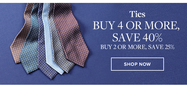 TIES | BUY 4 OR MORE, SAVE 40% | BUY 2 OR MORE, SAVE 25%