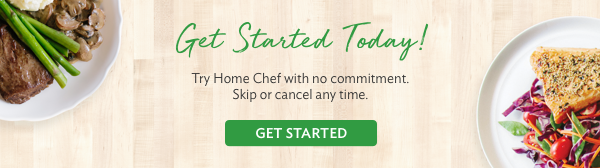 Get Started Today! Try Home Chef with no commitment. Skip or cancel any time. | GET STARTED