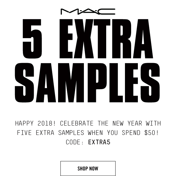 MAC 5 EXTRA SAMPLES. HAPPY 2018! CELEBRATE THE NEW YEAR WITH FIVE EXTRA SAMPLES WHEN YOU SPEND $50! CODE: EXTRA5 SHOP NOW
