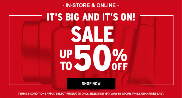 - IN-STORE & ONLINE - IT'S BIG AND ITS ON! SALE UP TO 50% OFF. SHOP NOW. TERMS & CONDITIONS APPLY. SELECT PRODUCTS ONLY. SELECTION MAY VARY BY STORE. WHILE QUANTITIES LAST.