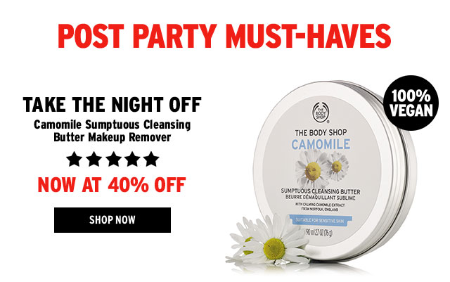 Post party must-haves. TAKE THE NIGHT OFF. Camomile Sumptuous Cleansing Butter Makeup Remover. NOW AT 40% OFF. SHOP NOW