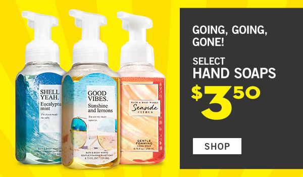 Going, going, gone! Select Hand Soaps $3.50 - SHOP