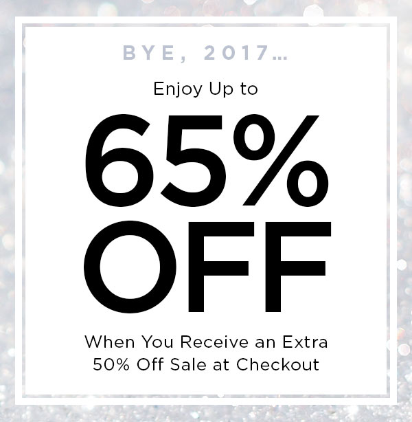 BYE, 2017...   Enjoy Up to 65% Off When You Receive an Extra 50% Off Sale at Checkout   ONLINE & U.S. STORE ONLY.