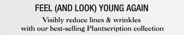 FEEL AND LOOK YOUR AGAIN Visibly reduce lines and wrinkles with our best selling Plantscription collection