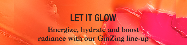 LET IT GLOW Energize hydrate and boost radiance with our GinZing lineup