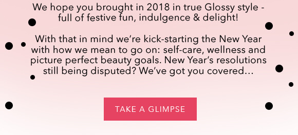 We hope you brought in 2018 in true Glossy style - full of festive fun, indulgence & delight! With that in mind we're kick-starting the New Year with how we mean to go on: self-care, wellness and picture perfect beauty goals. New Year's resolutions still being disputed? We've got you covered...