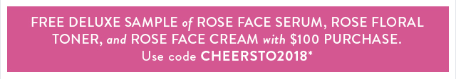 Free deluxe sample of Rose Face Serum, Rose Floral Toner, and Rose Face Cream with $100 purchase. Use code CHEERSTO2018*