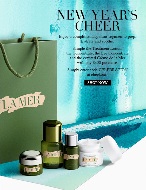 NEW YEAR'S CHEER Enjoy a complimentary mini-regimen to prep, hydrate and soothe. Sample the Treatment Lotion, the Concentrate, the Eye Concentrate and the coveted Crme de la Mer with any $300 purchase. Simply enter code CELEBRATION at checkout. SHOP NOW