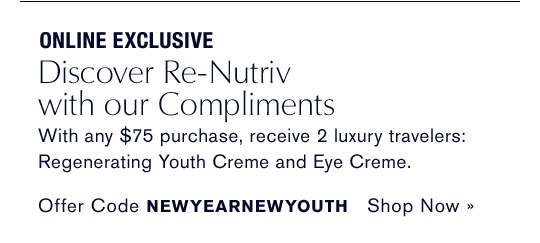 ONLINE EXCLUSIVE Discover Re-Nutriv  with our Compliments With any $75 purchase, receive 2 luxury travelers:  Regenerating Youth Creme and Eye Creme. Offer Code NEWYEARNEWYOUTH Shop Now