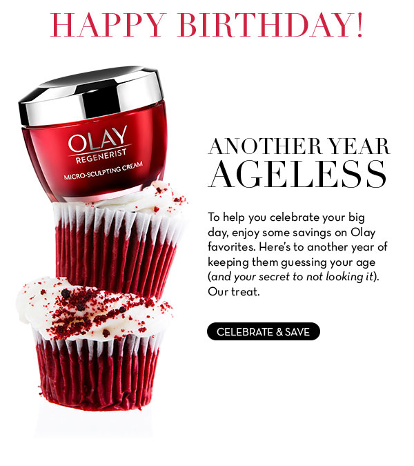 Happy birthday! Another Year Ageless. To help you celebrate your big day, enjoy some savings on Olay favorites. Here's to another year of keeping them guessing your age (and your secret to not looking it). Our treat.