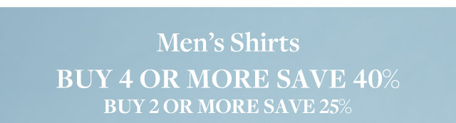 MEN'S SHIRTS | BUY 4 OR MORE SAVE 40% | BUY 2 OR MORE SAVE 25%