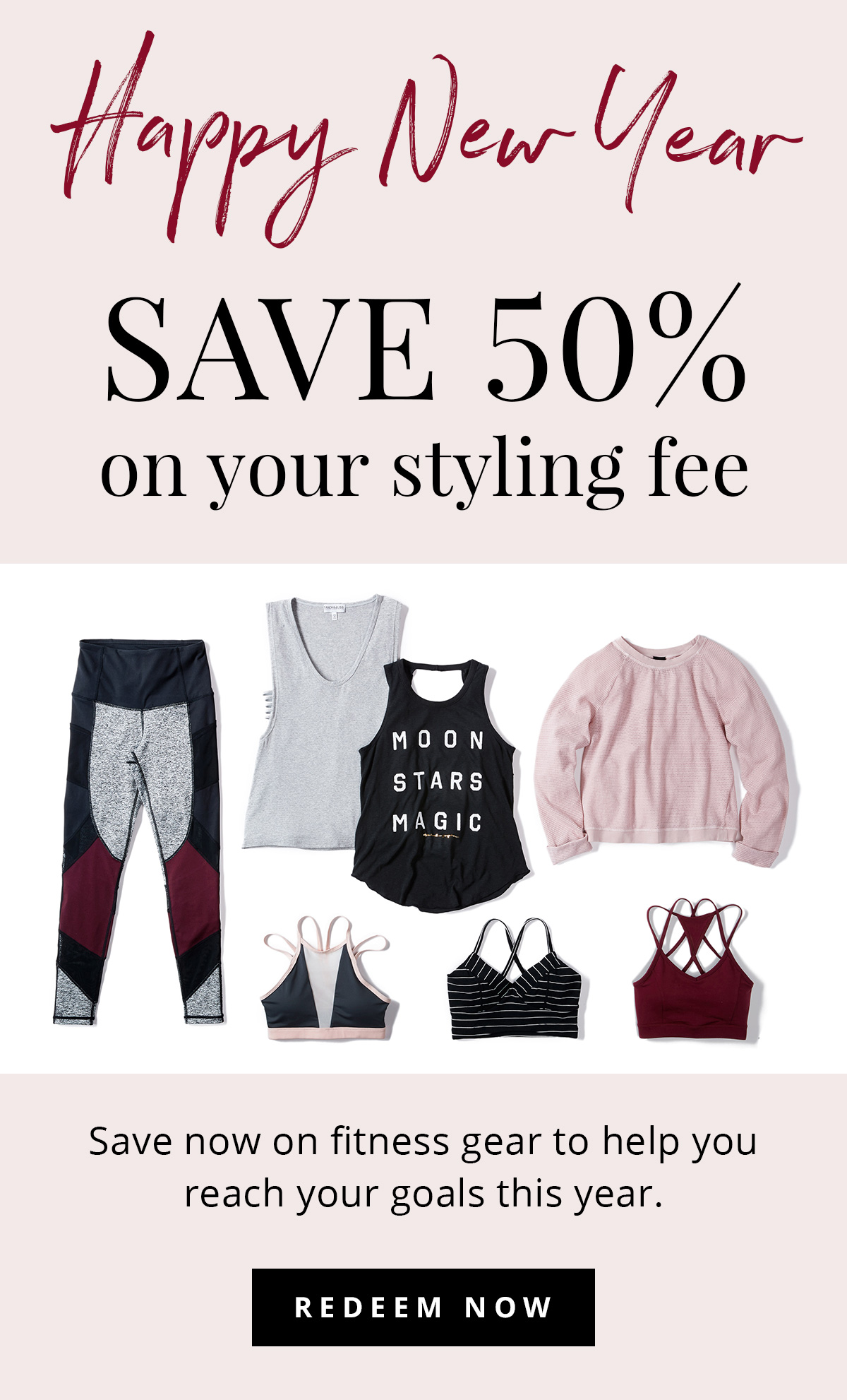 Happy New Year. SAVE 50% on your styling fee. Save now on fitness gear to help you reach your goals this year. REDEEM NOW.