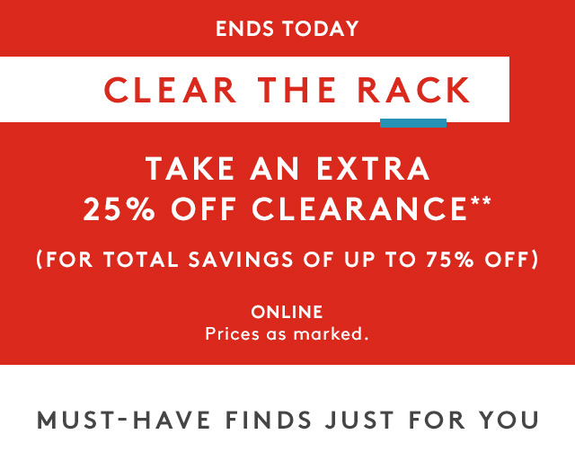 Ends Today | Clear the Rack | Take an Extra 25% Off Clearance** | (For total savings of up to 75% off) | Online Prices as Marked. | Must-Have Finds Just for You