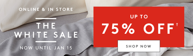 Online & In Store | The White Sale | Now Until Jan 15 | Up to 75% Off | Shop Now