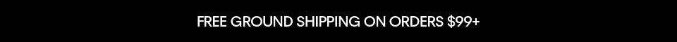 FREE GROUND SHIPPING ON ORDERS $99+