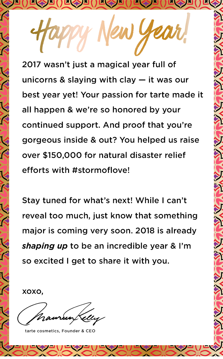 HAPPY NEW YEAR! 2017 wasnt just a magical year full of unicorns and slaying with clay  it was our best year yet! your passion for tarte made it all happen and were so honored by your continued support. and proof that youre gorgeous inside and out? you helped us raise over $150,000 for natural disaster relief efforts with #stormoflove! stay tuned for whats next! while I cant reveal too much, just know that something major is coming very soon. 2018 is already shaping up to be an incredible year and Im so excited I get to share it with you. xoxo, Maureen Kelly. tarte cosmetics, founder and CEO