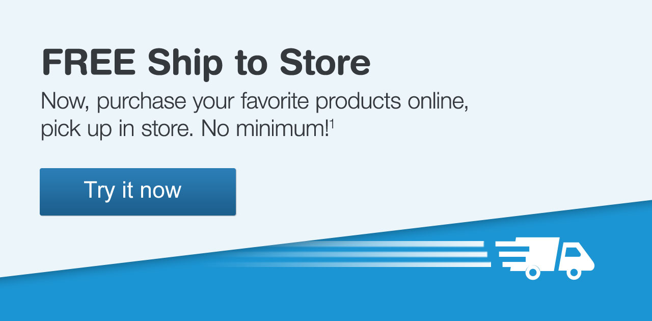 FREE Ship to Store. Now, purchase your favorite products online, pick up in store. No minimum! Try it now.