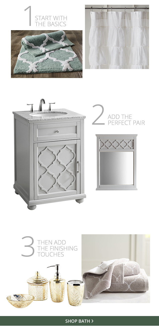 1. Start with the basics 2. Add the perfect pair 3. Then add the finishing touches. Shop Bath