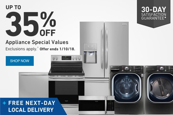 UP TO 35 PERCENT OFF Appliance Special Values. Exclusions apply. Offer ends 1/10/18.