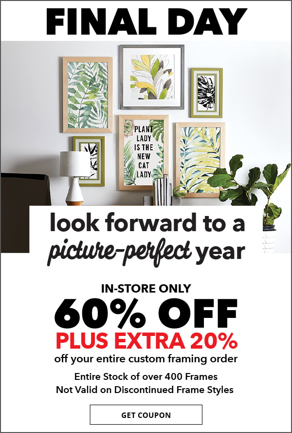 Look forward to a picure-perfect year. 3 new trends in custom framing for 2018. Valid through 1/10 in-store only, 60% off plus extra 20% off your entire custom framing order. Entire stock over 400 frames. Not valid on discontinued frame styles. GET COUPON.