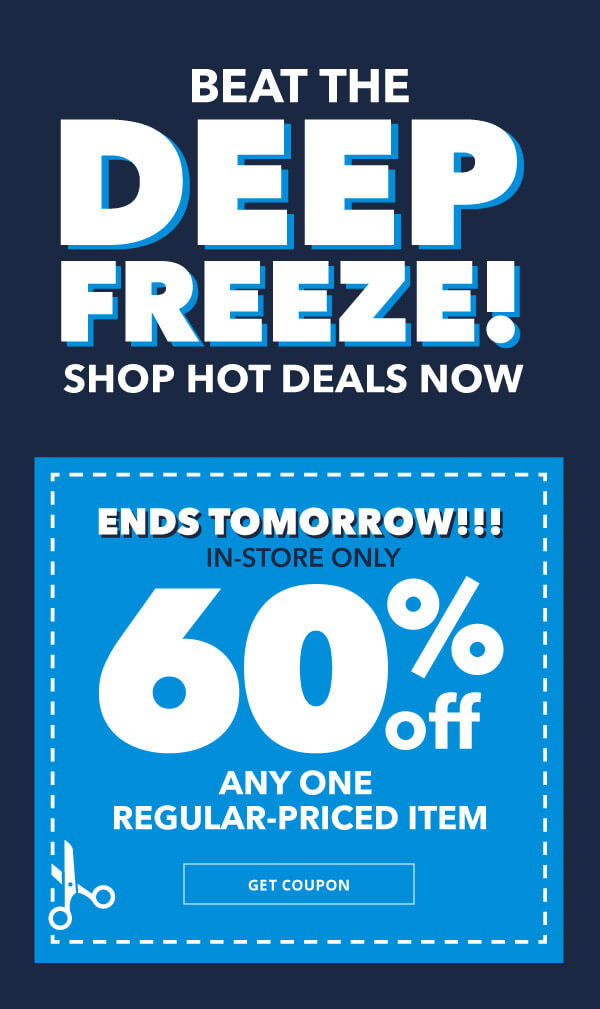 Beat the Deep Freeze! Shop hot deals now. Ends Tomorrow! In-store Only 60% off Any One Regular-Priced Item. GET COUPON.