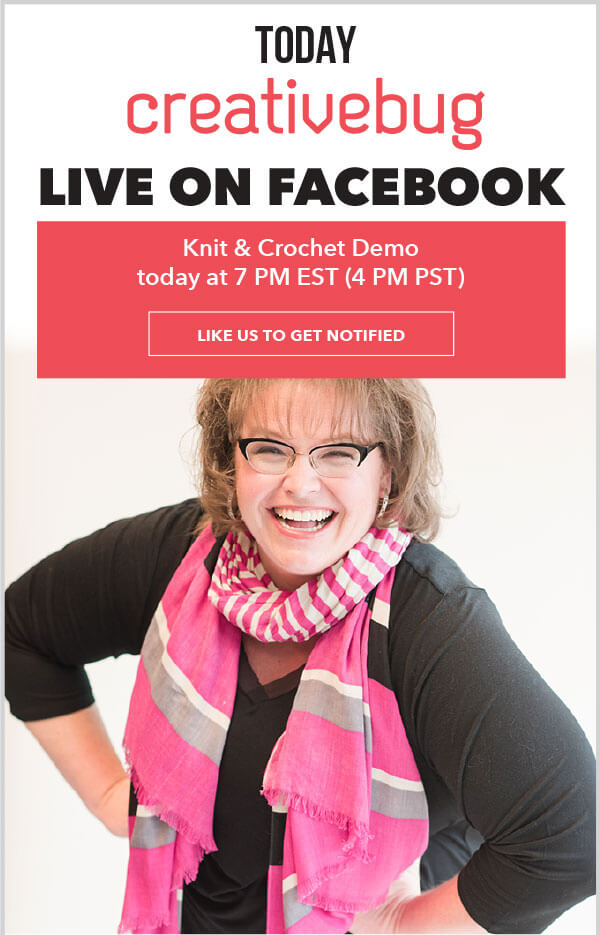 Today, Creativebug Live on Facebook. Knit and crochet demo today at 7PM EST, 4Pm PST. LIKE US TO GET NOTIFIED.