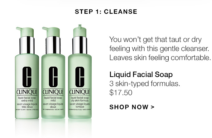 Step 1: Cleanse You wont get that taut or dry feeling with this gentle cleanser. Leaves skin feeling comfortable. Liquid Facial Soap 3 skin-typed formulas. $17.50 SHOP NOW