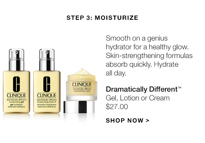 Step 3: Moisturize Smooth on a genius hydrator for a healthy glow. Skin-strengthening formulas absorb quickly. Hydrate all day. Dramatically Different(TM) Gel, Lotion or Cream $27.00 SHOP NOW