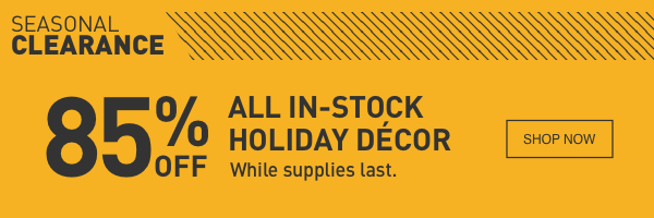 SEASONAL CLEARANCE. 85 PERCENT OFF ALL IN-STOCK HOLIDAY DCOR. While supplies last.