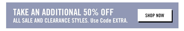 Take an additional 50% OFF all sale & clearance styles. Use code EXTRA at checkout.