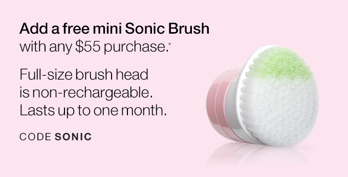 Add a free mini Sonic Brush with any $55 purchase.* Full-size brush head is non-rechargeable. Lasts up to one month. CODE SONIC